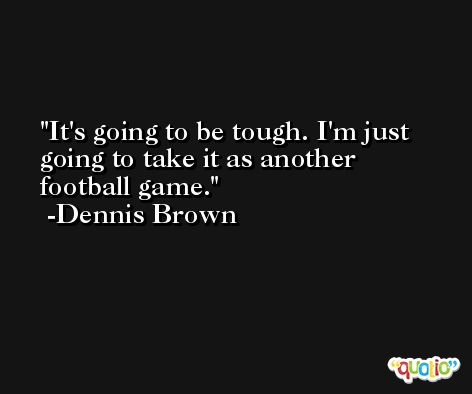 It's going to be tough. I'm just going to take it as another football game. -Dennis Brown