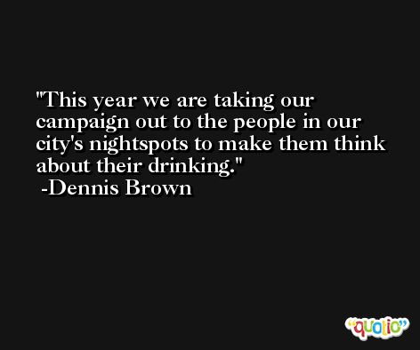 This year we are taking our campaign out to the people in our city's nightspots to make them think about their drinking. -Dennis Brown