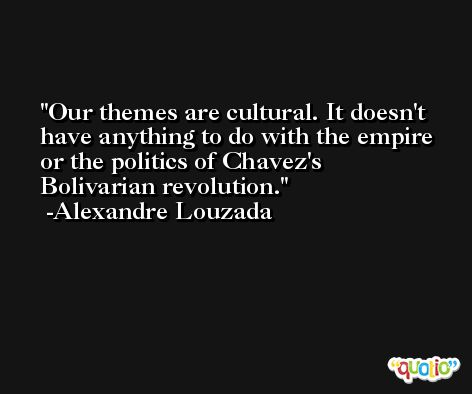 Our themes are cultural. It doesn't have anything to do with the empire or the politics of Chavez's Bolivarian revolution. -Alexandre Louzada