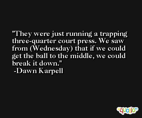 They were just running a trapping three-quarter court press. We saw from (Wednesday) that if we could get the ball to the middle, we could break it down. -Dawn Karpell