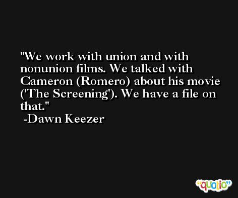 We work with union and with nonunion films. We talked with Cameron (Romero) about his movie ('The Screening'). We have a file on that. -Dawn Keezer
