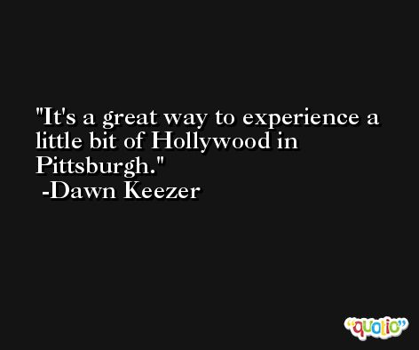 It's a great way to experience a little bit of Hollywood in Pittsburgh. -Dawn Keezer