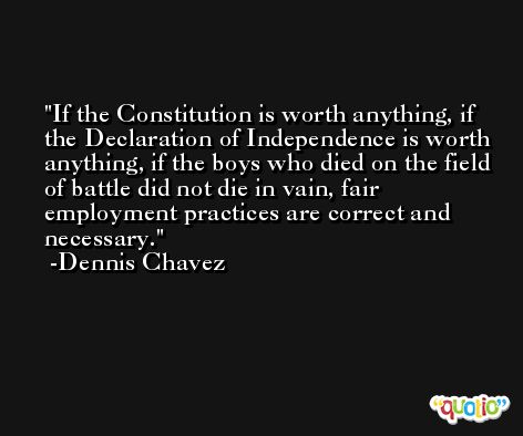If the Constitution is worth anything, if the Declaration of Independence is worth anything, if the boys who died on the field of battle did not die in vain, fair employment practices are correct and necessary. -Dennis Chavez