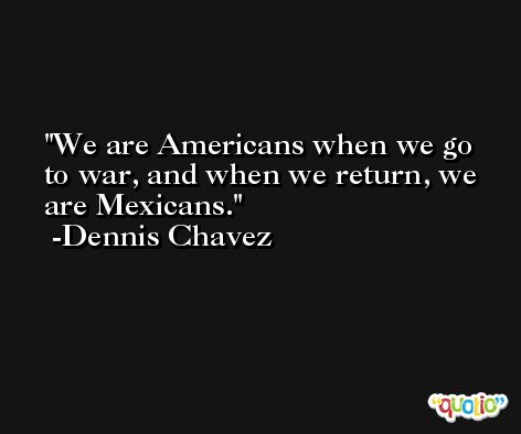 We are Americans when we go to war, and when we return, we are Mexicans. -Dennis Chavez