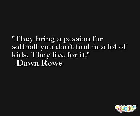 They bring a passion for softball you don't find in a lot of kids. They live for it. -Dawn Rowe