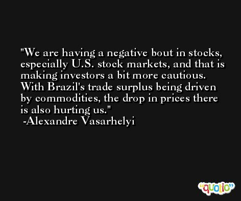 We are having a negative bout in stocks, especially U.S. stock markets, and that is making investors a bit more cautious. With Brazil's trade surplus being driven by commodities, the drop in prices there is also hurting us. -Alexandre Vasarhelyi