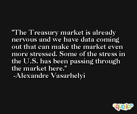 The Treasury market is already nervous and we have data coming out that can make the market even more stressed. Some of the stress in the U.S. has been passing through the market here. -Alexandre Vasarhelyi