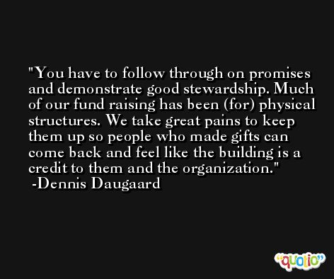 You have to follow through on promises and demonstrate good stewardship. Much of our fund raising has been (for) physical structures. We take great pains to keep them up so people who made gifts can come back and feel like the building is a credit to them and the organization. -Dennis Daugaard