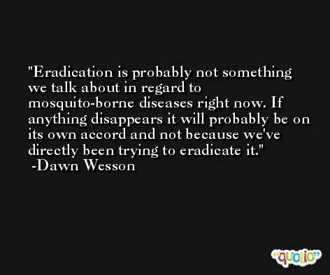 Eradication is probably not something we talk about in regard to mosquito-borne diseases right now. If anything disappears it will probably be on its own accord and not because we've directly been trying to eradicate it. -Dawn Wesson