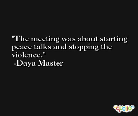 The meeting was about starting peace talks and stopping the violence. -Daya Master