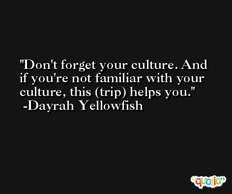 Don't forget your culture. And if you're not familiar with your culture, this (trip) helps you. -Dayrah Yellowfish