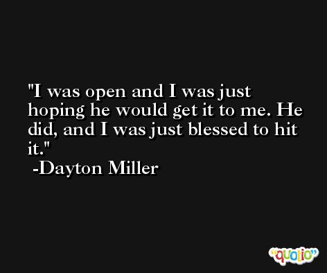 I was open and I was just hoping he would get it to me. He did, and I was just blessed to hit it. -Dayton Miller