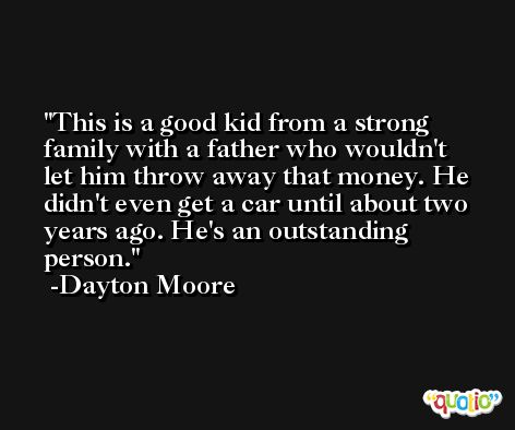 This is a good kid from a strong family with a father who wouldn't let him throw away that money. He didn't even get a car until about two years ago. He's an outstanding person. -Dayton Moore
