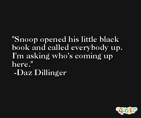 Snoop opened his little black book and called everybody up. I'm asking who's coming up here. -Daz Dillinger