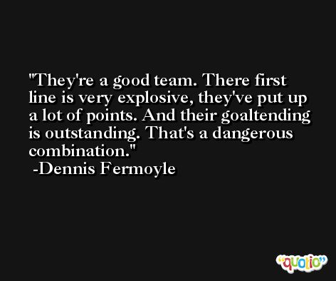 They're a good team. There first line is very explosive, they've put up a lot of points. And their goaltending is outstanding. That's a dangerous combination. -Dennis Fermoyle