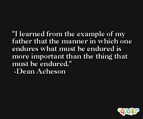 I learned from the example of my father that the manner in which one endures what must be endured is more important than the thing that must be endured. -Dean Acheson