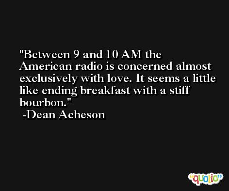 Between 9 and 10 AM the American radio is concerned almost exclusively with love. It seems a little like ending breakfast with a stiff bourbon. -Dean Acheson