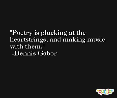 Poetry is plucking at the heartstrings, and making music with them. -Dennis Gabor