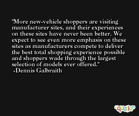 More new-vehicle shoppers are visiting manufacturer sites, and their experiences on these sites have never been better. We expect to see even more emphasis on these sites as manufacturers compete to deliver the best total shopping experience possible and shoppers wade through the largest selection of models ever offered. -Dennis Galbraith