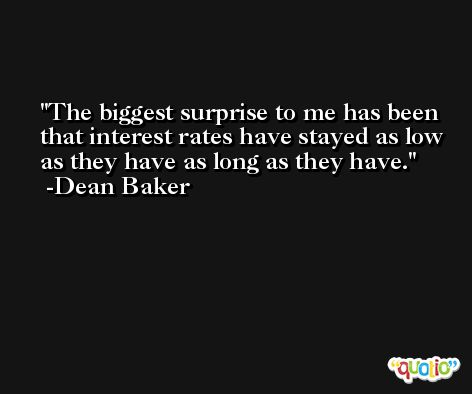 The biggest surprise to me has been that interest rates have stayed as low as they have as long as they have. -Dean Baker