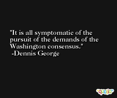 It is all symptomatic of the pursuit of the demands of the Washington consensus. -Dennis George