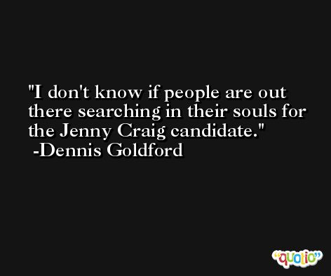 I don't know if people are out there searching in their souls for the Jenny Craig candidate. -Dennis Goldford
