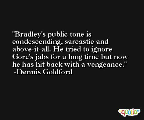 Bradley's public tone is condescending, sarcastic and above-it-all. He tried to ignore Gore's jabs for a long time but now he has hit back with a vengeance. -Dennis Goldford