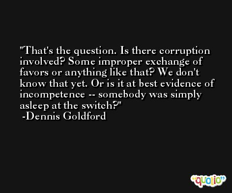 That's the question. Is there corruption involved? Some improper exchange of favors or anything like that? We don't know that yet. Or is it at best evidence of incompetence -- somebody was simply asleep at the switch? -Dennis Goldford