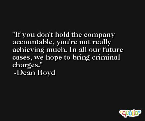 If you don't hold the company accountable, you're not really achieving much. In all our future cases, we hope to bring criminal charges. -Dean Boyd