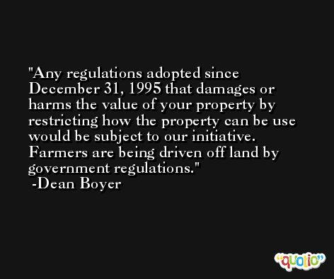 Any regulations adopted since December 31, 1995 that damages or harms the value of your property by restricting how the property can be use would be subject to our initiative. Farmers are being driven off land by government regulations. -Dean Boyer