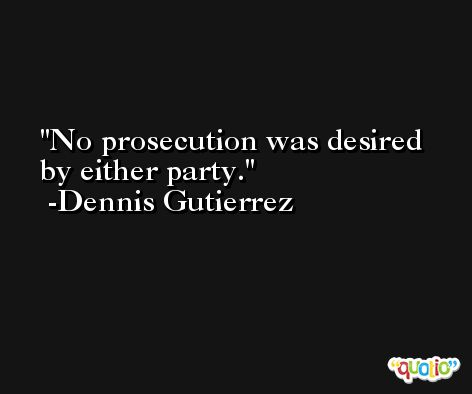No prosecution was desired by either party. -Dennis Gutierrez