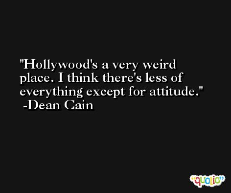 Hollywood's a very weird place. I think there's less of everything except for attitude. -Dean Cain