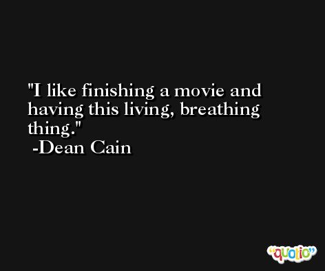 I like finishing a movie and having this living, breathing thing. -Dean Cain