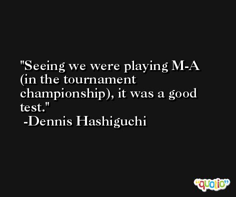 Seeing we were playing M-A (in the tournament championship), it was a good test. -Dennis Hashiguchi