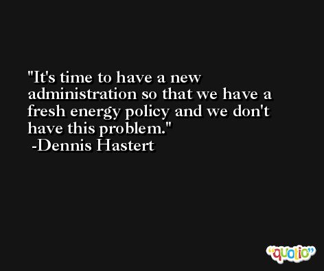 It's time to have a new administration so that we have a fresh energy policy and we don't have this problem. -Dennis Hastert