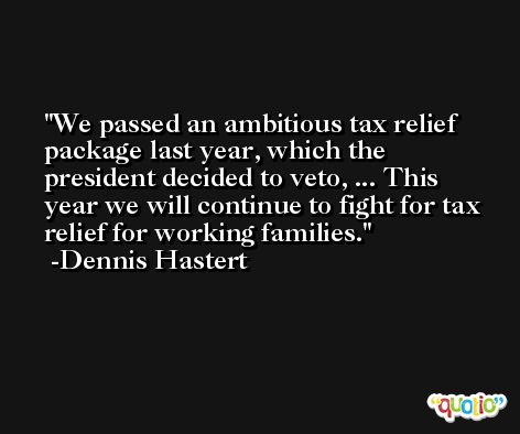We passed an ambitious tax relief package last year, which the president decided to veto, ... This year we will continue to fight for tax relief for working families. -Dennis Hastert