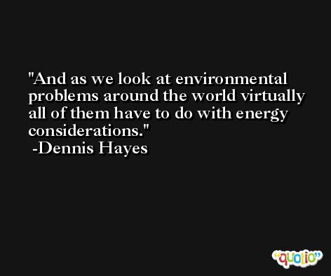 And as we look at environmental problems around the world virtually all of them have to do with energy considerations. -Dennis Hayes
