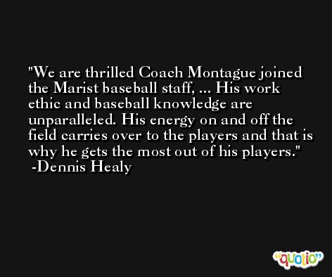 We are thrilled Coach Montague joined the Marist baseball staff, ... His work ethic and baseball knowledge are unparalleled. His energy on and off the field carries over to the players and that is why he gets the most out of his players. -Dennis Healy