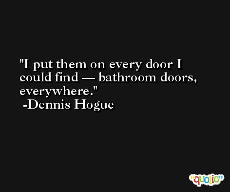 I put them on every door I could find — bathroom doors, everywhere. -Dennis Hogue
