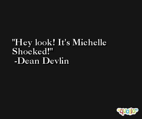 Hey look! It's Michelle Shocked! -Dean Devlin