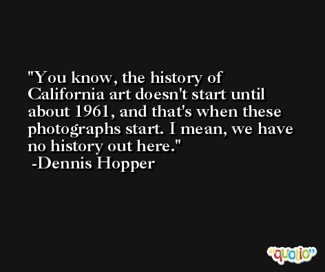 You know, the history of California art doesn't start until about 1961, and that's when these photographs start. I mean, we have no history out here. -Dennis Hopper