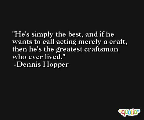 He's simply the best, and if he wants to call acting merely a craft, then he's the greatest craftsman who ever lived. -Dennis Hopper
