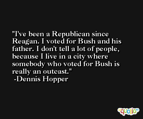 I've been a Republican since Reagan. I voted for Bush and his father. I don't tell a lot of people, because I live in a city where somebody who voted for Bush is really an outcast. -Dennis Hopper