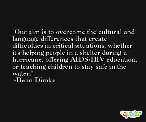 Our aim is to overcome the cultural and language differences that create difficulties in critical situations, whether it's helping people in a shelter during a hurricane, offering AIDS/HIV education, or teaching children to stay safe in the water. -Dean Dimke