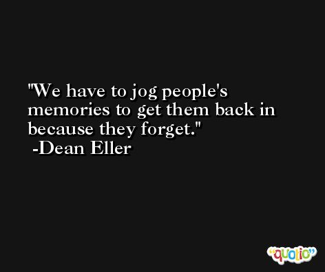 We have to jog people's memories to get them back in because they forget. -Dean Eller