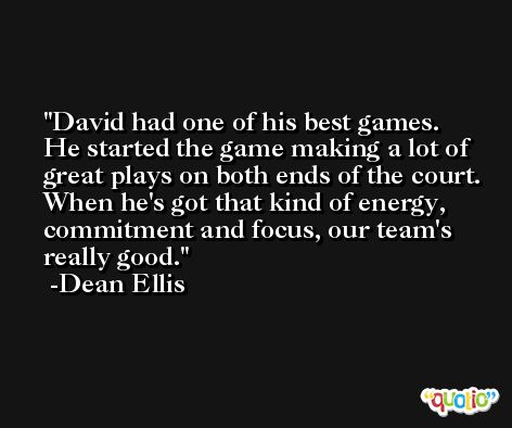 David had one of his best games. He started the game making a lot of great plays on both ends of the court. When he's got that kind of energy, commitment and focus, our team's really good. -Dean Ellis