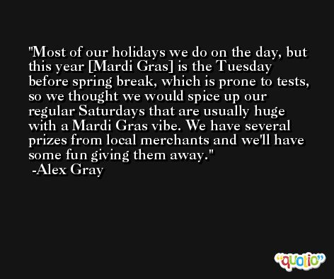 Most of our holidays we do on the day, but this year [Mardi Gras] is the Tuesday before spring break, which is prone to tests, so we thought we would spice up our regular Saturdays that are usually huge with a Mardi Gras vibe. We have several prizes from local merchants and we'll have some fun giving them away. -Alex Gray