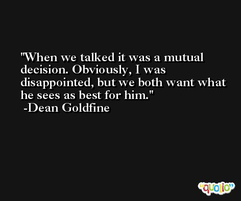When we talked it was a mutual decision. Obviously, I was disappointed, but we both want what he sees as best for him. -Dean Goldfine