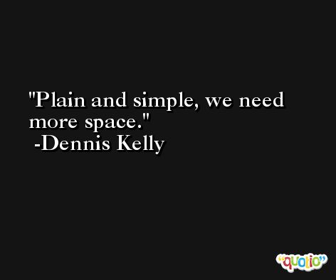 Plain and simple, we need more space. -Dennis Kelly