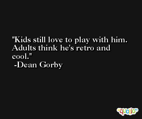 Kids still love to play with him. Adults think he's retro and cool. -Dean Gorby